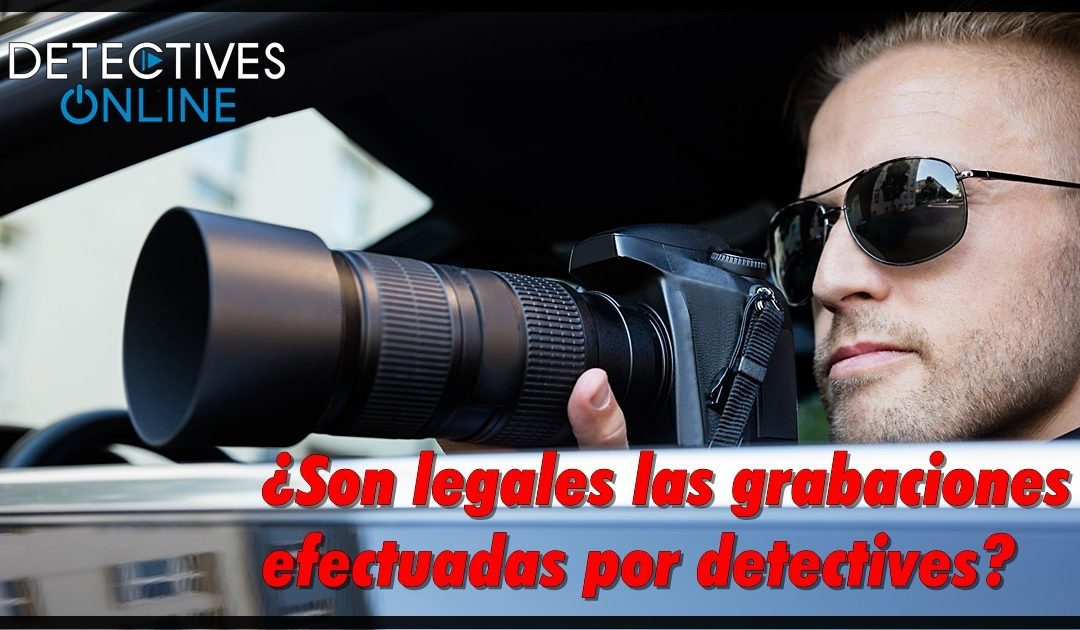 ¿Son legales las grabaciones realizadas por detectives?